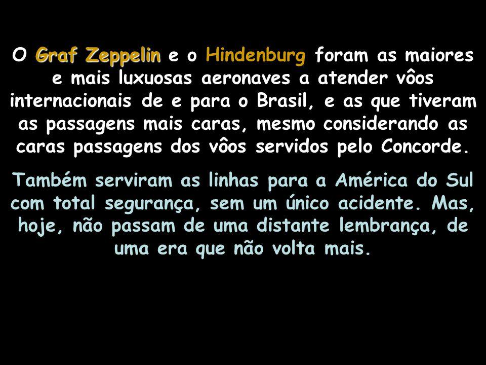 O Graf Zeppelin e o Hindenburg foram as maiores e mais luxuosas aeronaves a atender vôos internacionais de e para o Brasil, e as que tiveram as passagens mais caras, mesmo considerando as caras passagens dos vôos servidos pelo Concorde.