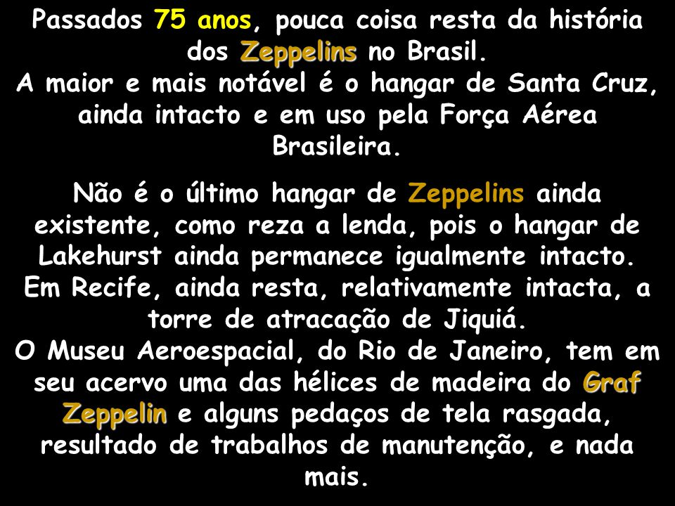 Passados 75 anos, pouca coisa resta da história dos Zeppelins no Brasil. A maior e mais notável é o hangar de Santa Cruz, ainda intacto e em uso pela Força Aérea Brasileira.