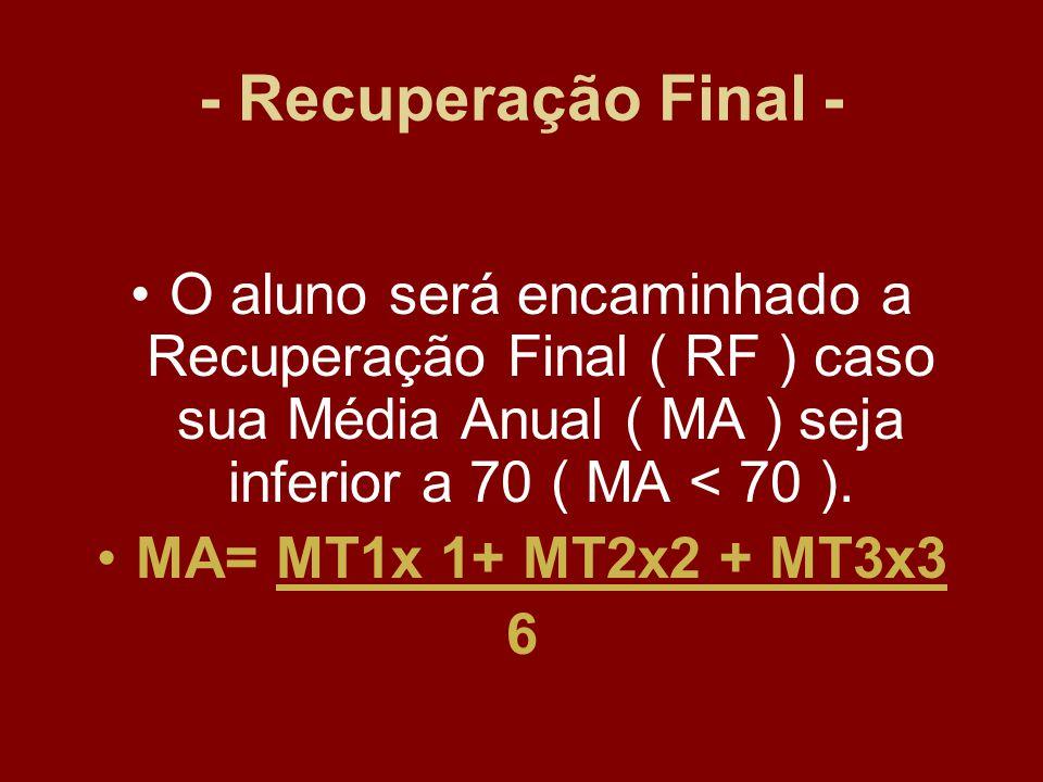 - Recuperação Final - O aluno será encaminhado a Recuperação Final ( RF ) caso sua Média Anual ( MA ) seja inferior a 70 ( MA < 70 ).