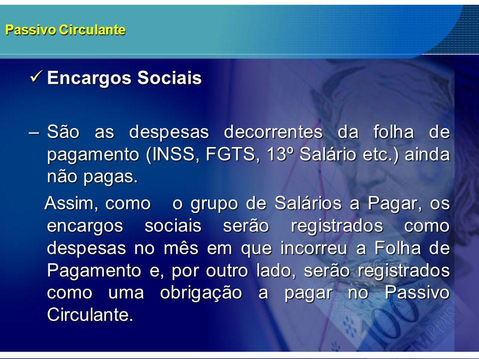 Passivo Circulante Encargos Sociais. – São as despesas decorrentes da folha de pagamento (INSS, FGTS, 13º Salário etc.) ainda não pagas.