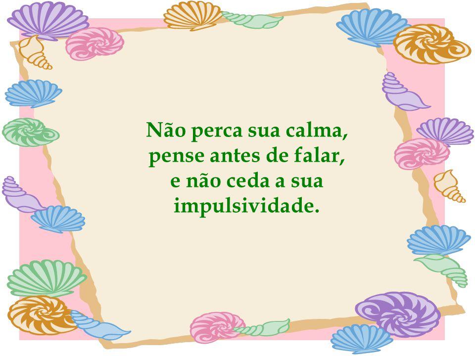 Não perca sua calma, pense antes de falar, e não ceda a sua impulsividade.