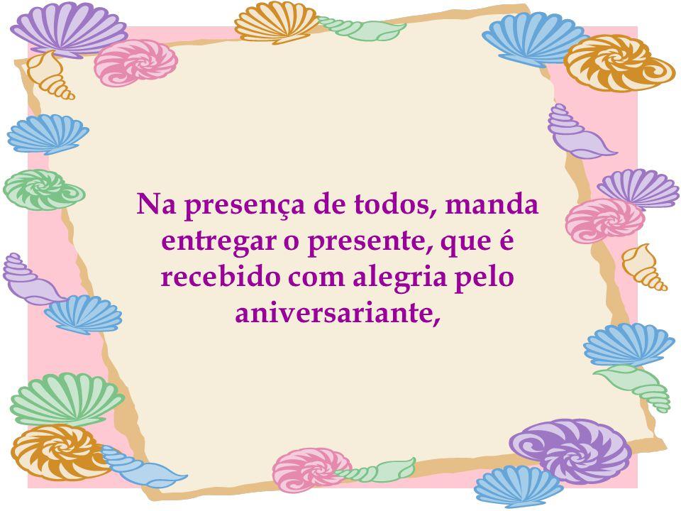 Na presença de todos, manda entregar o presente, que é recebido com alegria pelo aniversariante,