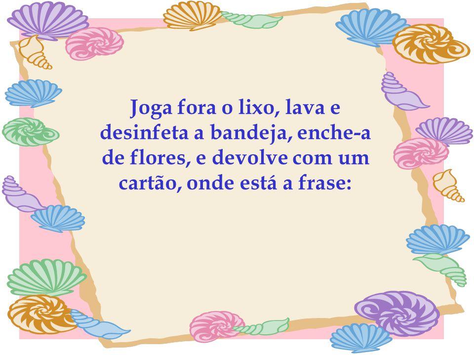 Joga fora o lixo, lava e desinfeta a bandeja, enche-a de flores, e devolve com um cartão, onde está a frase: