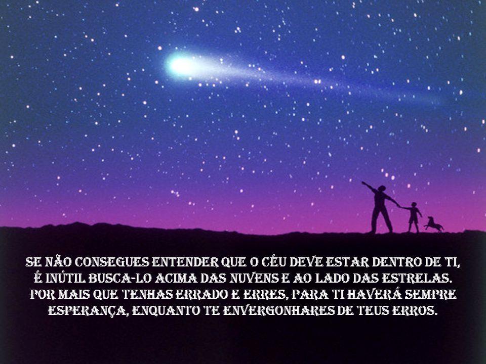 Se não consegues entender que o céu deve estar dentro de ti,