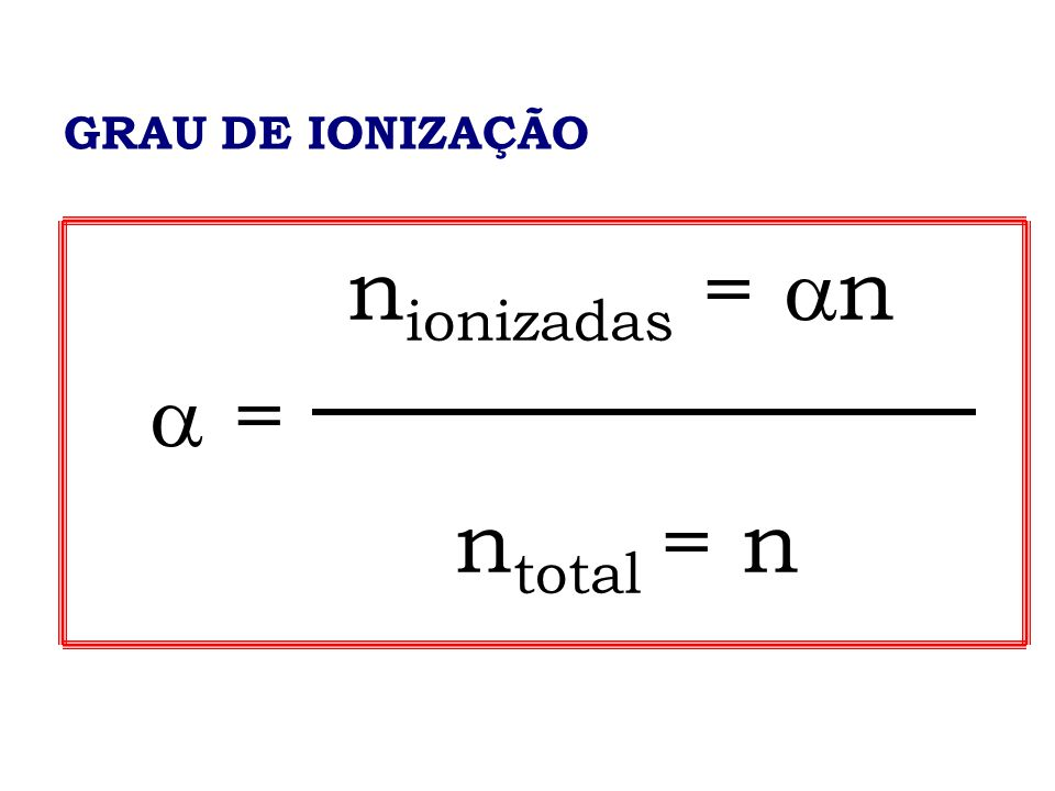 GRAU DE IONIZAÇÃO nionizadas = n  = ntotal = n