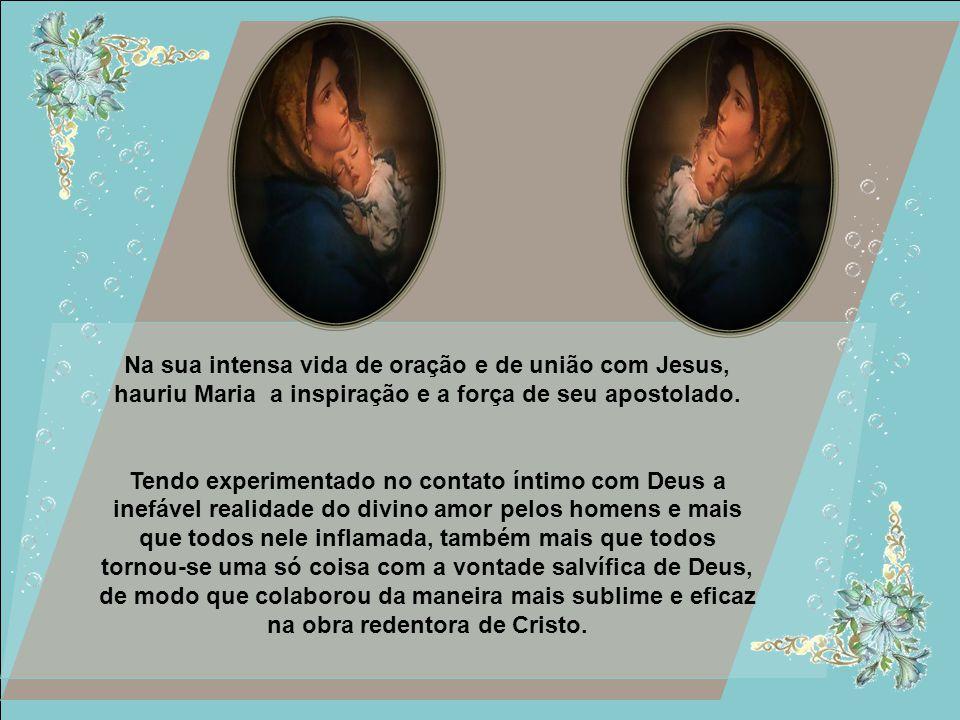 Na sua intensa vida de oração e de união com Jesus, hauriu Maria a inspiração e a força de seu apostolado.