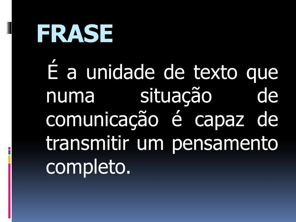 FRASE É a unidade de texto que numa situação de comunicação é capaz de transmitir um pensamento completo.