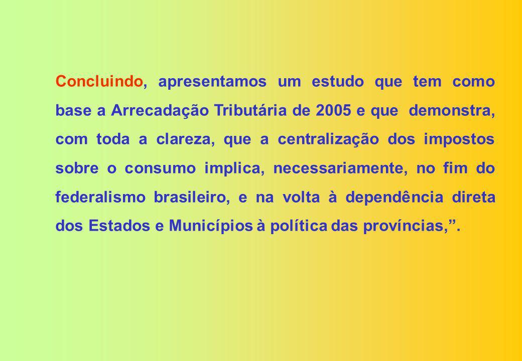 Concluindo, apresentamos um estudo que tem como base a Arrecadação Tributária de 2005 e que demonstra, com toda a clareza, que a centralização dos impostos sobre o consumo implica, necessariamente, no fim do federalismo brasileiro, e na volta à dependência direta dos Estados e Municípios à política das províncias, .