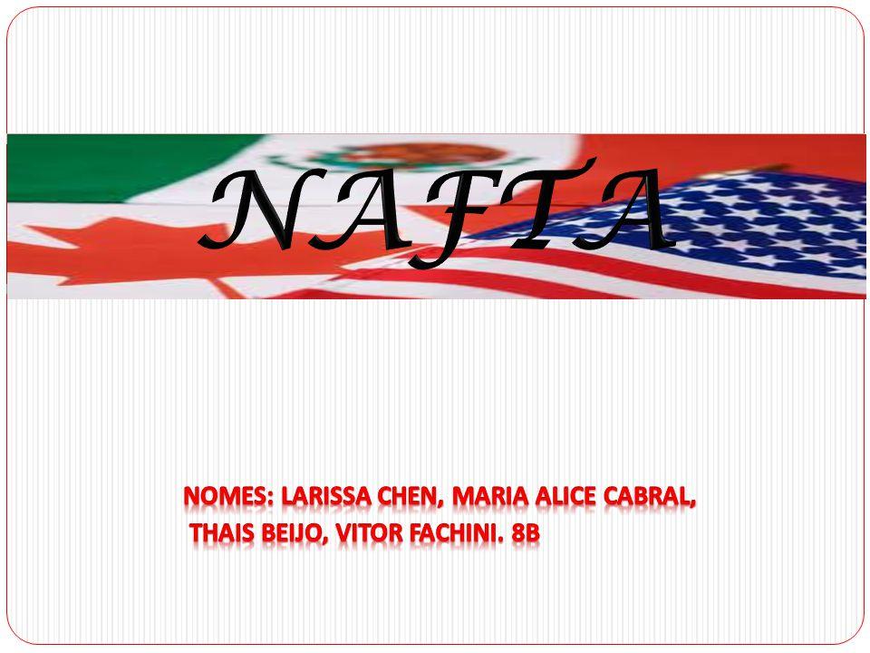 NAFTA NAFTA Nomes: Larissa Chen, Maria Alice Cabral,