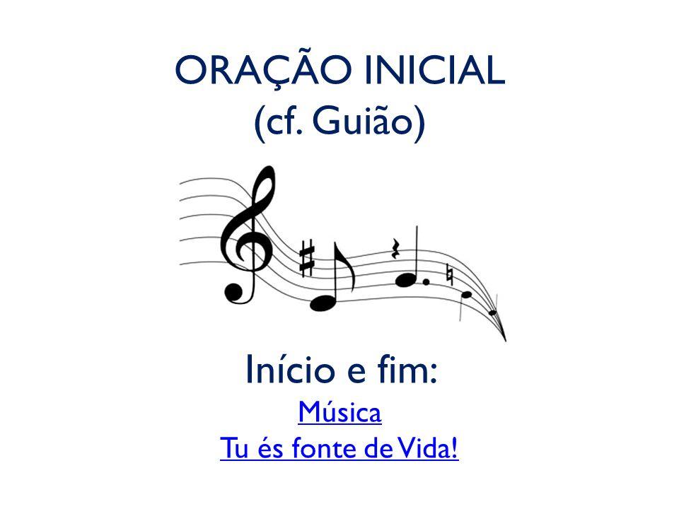 ORAÇÃO INICIAL (cf. Guião) Início e fim: Música Tu és fonte de Vida!