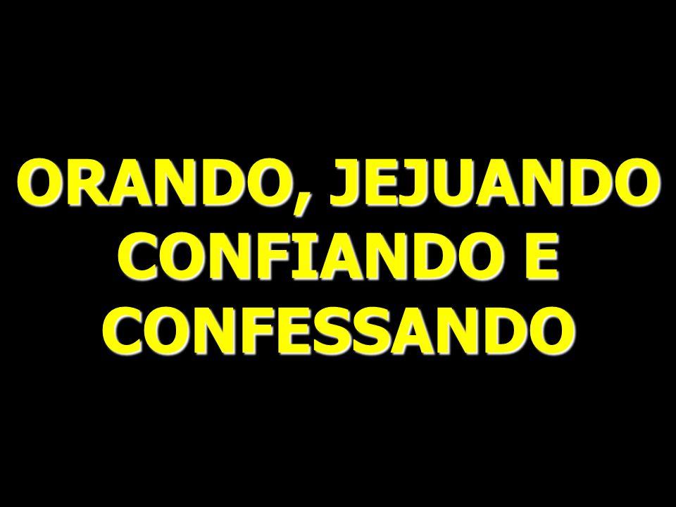 ORANDO, JEJUANDO CONFIANDO E CONFESSANDO