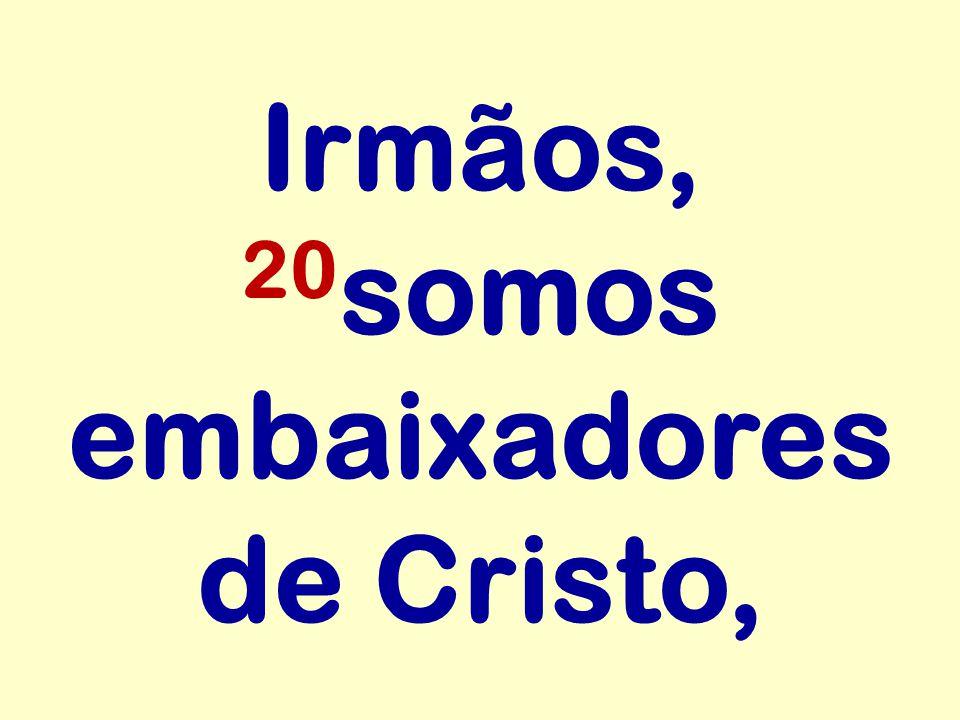 Irmãos, 20somos embaixadores de Cristo,