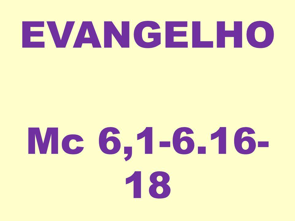 EVANGELHO Mc 6,1-6.16-18