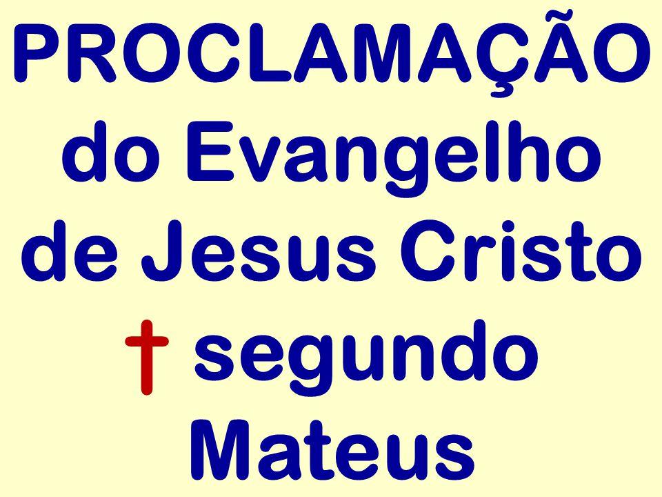 PROCLAMAÇÃO do Evangelho de Jesus Cristo † segundo Mateus