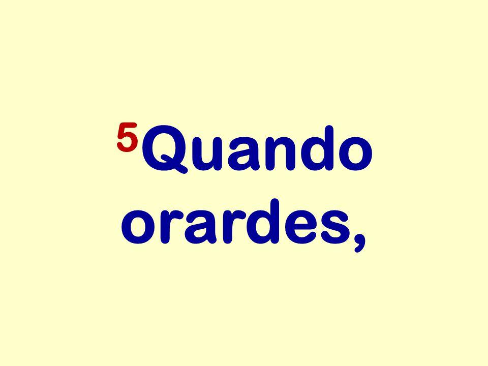 5Quando orardes,