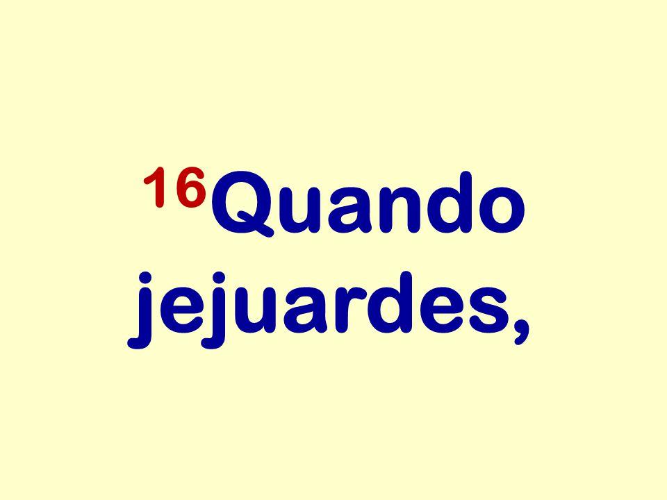 16Quando jejuardes,