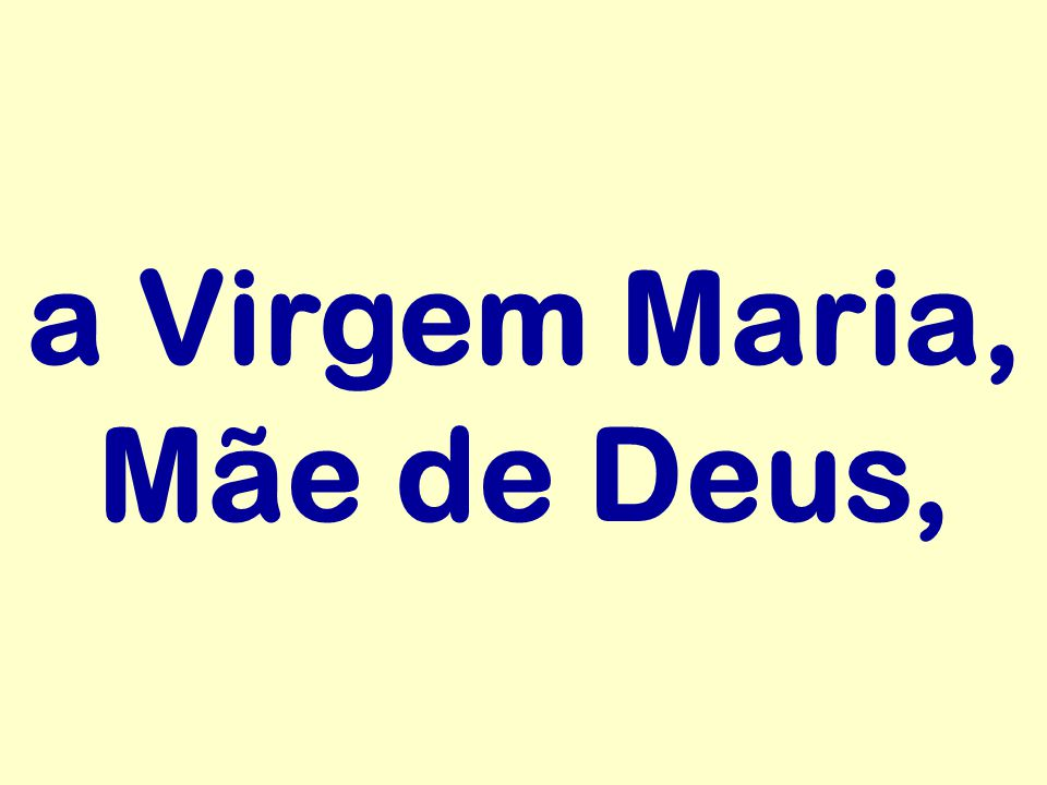 a Virgem Maria, Mãe de Deus,
