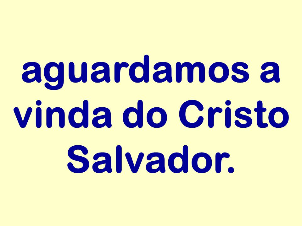 aguardamos a vinda do Cristo Salvador.