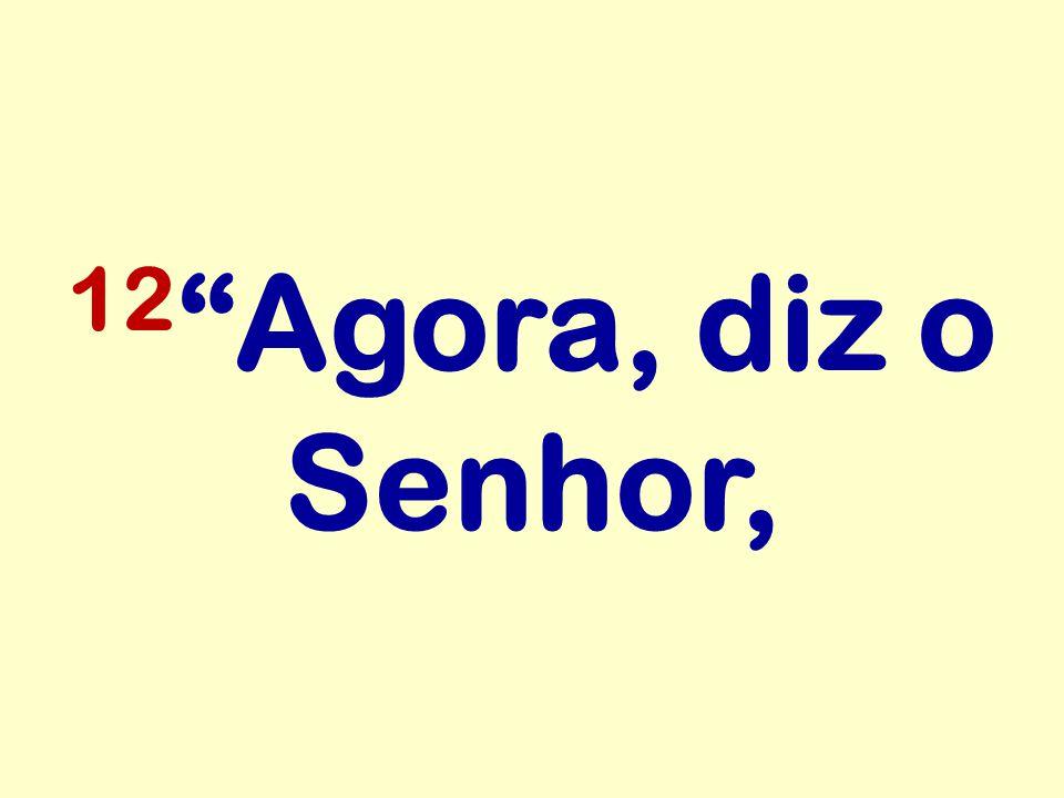 12 Agora, diz o Senhor,