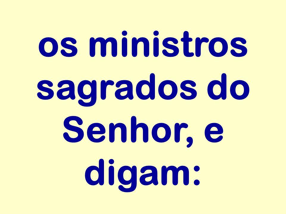 os ministros sagrados do Senhor, e digam: