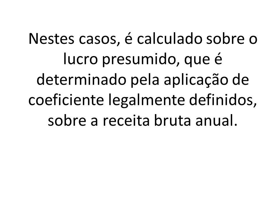 Nestes casos, é calculado sobre o lucro presumido, que é determinado pela aplicação de coeficiente legalmente definidos, sobre a receita bruta anual.