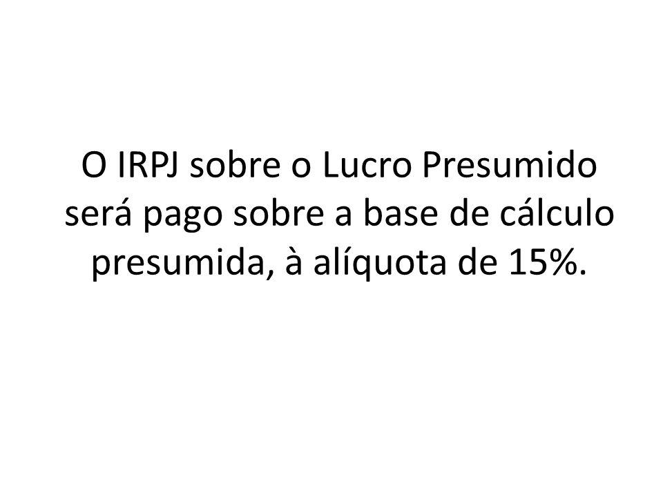 O IRPJ sobre o Lucro Presumido será pago sobre a base de cálculo presumida, à alíquota de 15%.