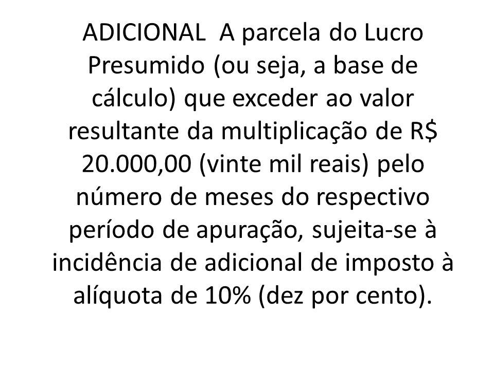 ADICIONAL A parcela do Lucro Presumido (ou seja, a base de cálculo) que exceder ao valor resultante da multiplicação de R$ 20.000,00 (vinte mil reais) pelo número de meses do respectivo período de apuração, sujeita-se à incidência de adicional de imposto à alíquota de 10% (dez por cento).