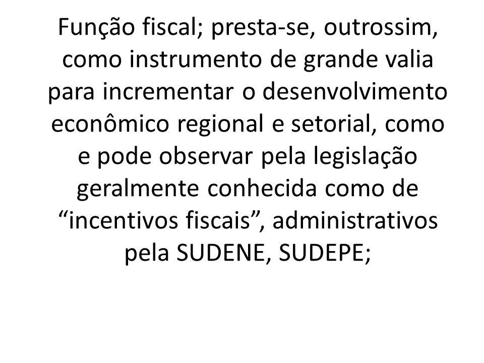 Função fiscal; presta-se, outrossim, como instrumento de grande valia para incrementar o desenvolvimento econômico regional e setorial, como e pode observar pela legislação geralmente conhecida como de incentivos fiscais , administrativos pela SUDENE, SUDEPE;