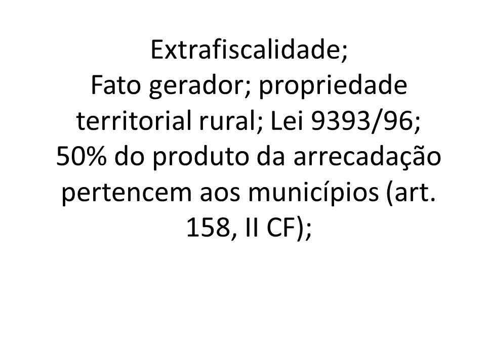 Extrafiscalidade; Fato gerador; propriedade territorial rural; Lei 9393/96; 50% do produto da arrecadação pertencem aos municípios (art.