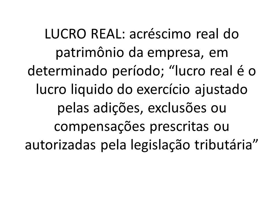 LUCRO REAL: acréscimo real do patrimônio da empresa, em determinado período; lucro real é o lucro liquido do exercício ajustado pelas adições, exclusões ou compensações prescritas ou autorizadas pela legislação tributária