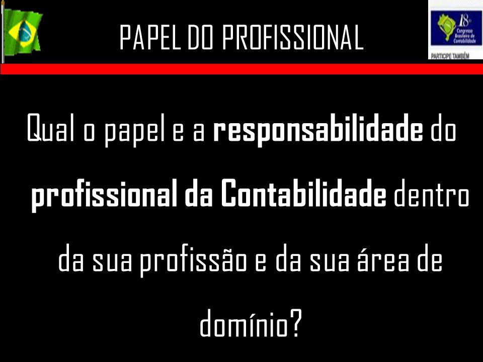 PAPEL DO PROFISSIONAL Qual o papel e a responsabilidade do profissional da Contabilidade dentro da sua profissão e da sua área de domínio