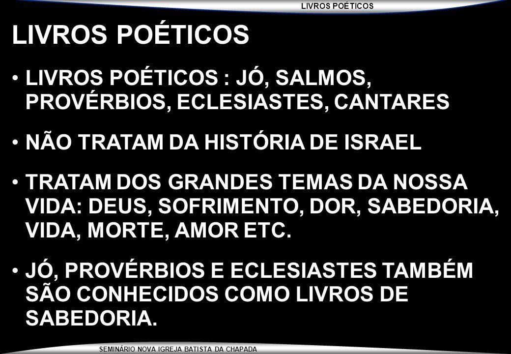 LIVROS POÉTICOS LIVROS POÉTICOS : JÓ, SALMOS, PROVÉRBIOS, ECLESIASTES, CANTARES. NÃO TRATAM DA HISTÓRIA DE ISRAEL.