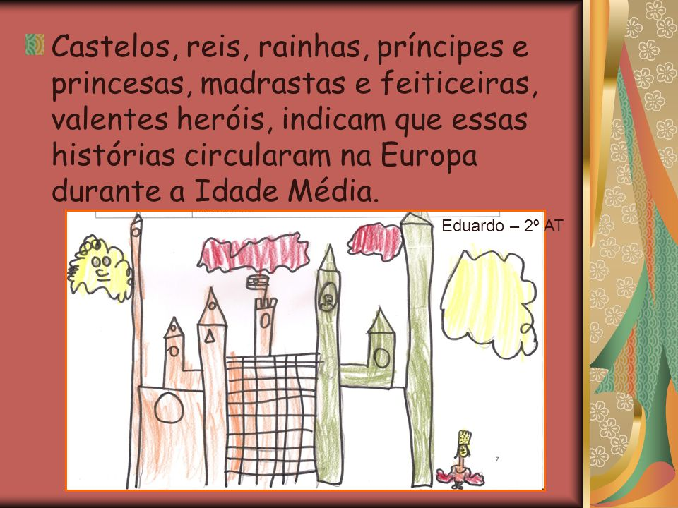 Castelos, reis, rainhas, príncipes e princesas, madrastas e feiticeiras, valentes heróis, indicam que essas histórias circularam na Europa durante a Idade Média.