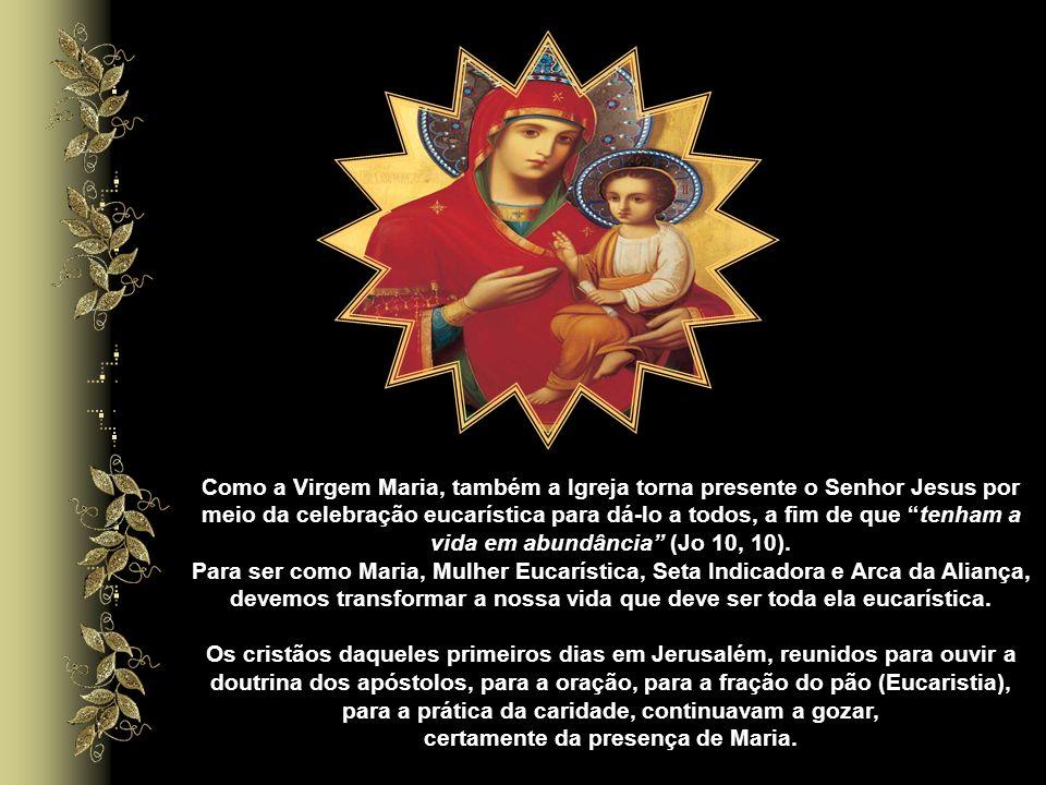 Como a Virgem Maria, também a Igreja torna presente o Senhor Jesus por meio da celebração eucarística para dá-lo a todos, a fim de que tenham a vida em abundância (Jo 10, 10).