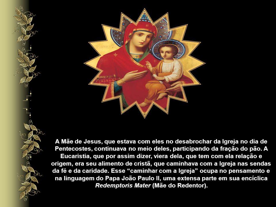 A Mãe de Jesus, que estava com eles no desabrochar da Igreja no dia de Pentecostes, continuava no meio deles, participando da fração do pão.