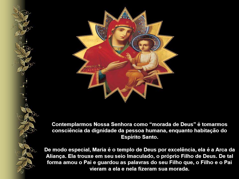 Contemplarmos Nossa Senhora como morada de Deus é tomarmos consciência da dignidade da pessoa humana, enquanto habitação do Espírito Santo.