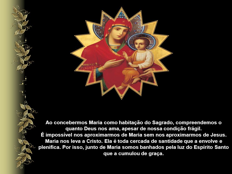 Ao concebermos Maria como habitação do Sagrado, compreendemos o quanto Deus nos ama, apesar de nossa condição frágil.