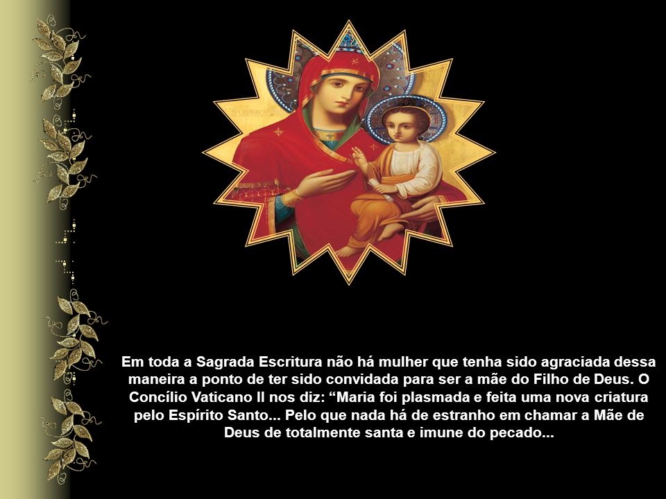 Em toda a Sagrada Escritura não há mulher que tenha sido agraciada dessa maneira a ponto de ter sido convidada para ser a mãe do Filho de Deus.