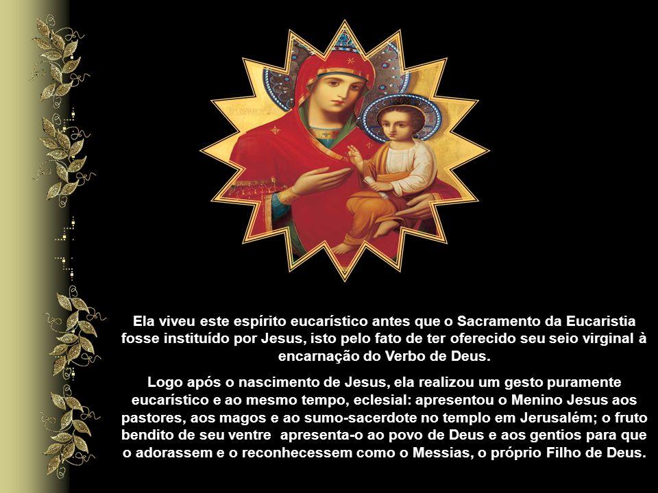 Ela viveu este espírito eucarístico antes que o Sacramento da Eucaristia fosse instituído por Jesus, isto pelo fato de ter oferecido seu seio virginal à encarnação do Verbo de Deus.