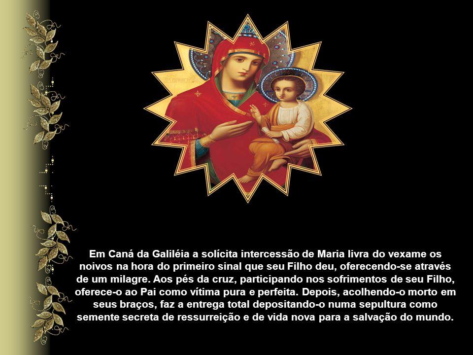 Em Caná da Galiléia a solícita intercessão de Maria livra do vexame os noivos na hora do primeiro sinal que seu Filho deu, oferecendo-se através de um milagre.