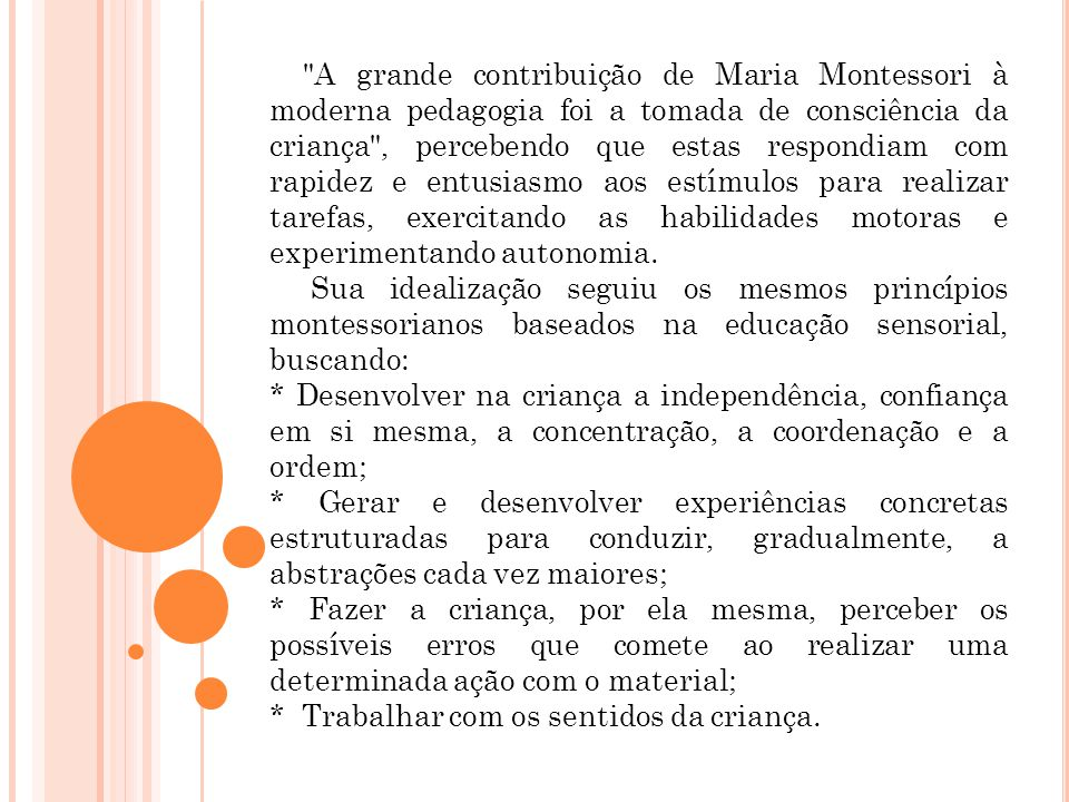 A grande contribuição de Maria Montessori à moderna pedagogia foi a tomada de consciência da criança , percebendo que estas respondiam com rapidez e entusiasmo aos estímulos para realizar tarefas, exercitando as habilidades motoras e experimentando autonomia.
