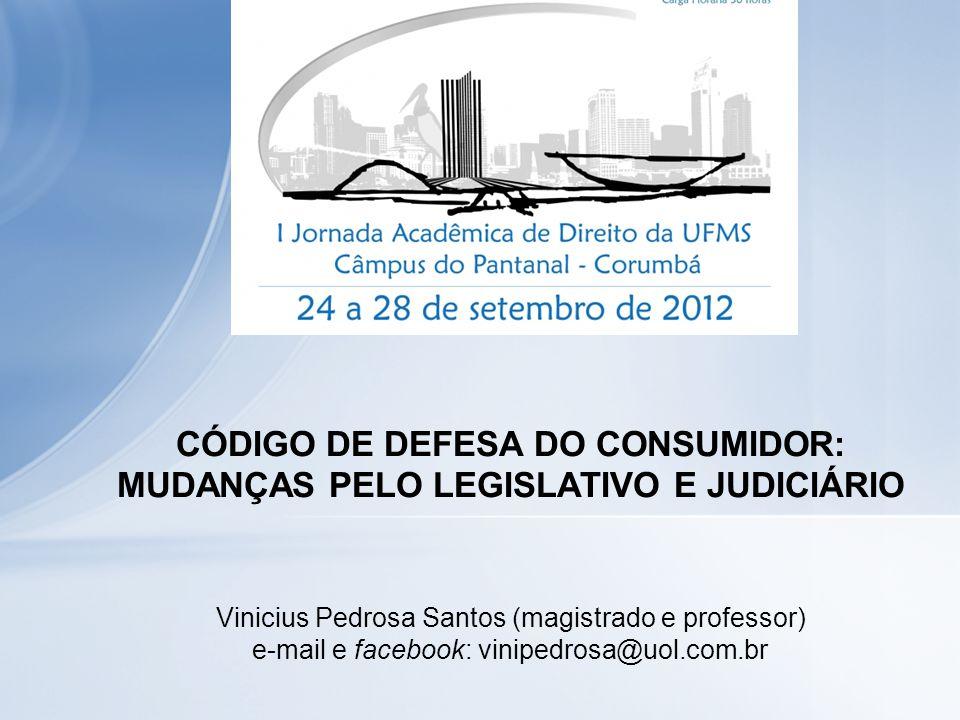 CÓDIGO DE DEFESA DO CONSUMIDOR: MUDANÇAS PELO LEGISLATIVO E JUDICIÁRIO Vinicius Pedrosa Santos (magistrado e professor) e-mail e facebook: vinipedrosa@uol.com.br
