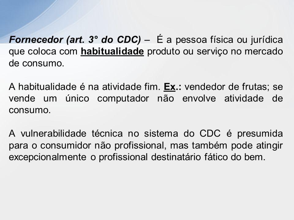 Fornecedor (art. 3° do CDC) – É a pessoa física ou jurídica que coloca com habitualidade produto ou serviço no mercado de consumo.