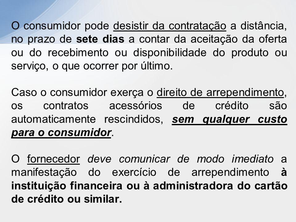 O consumidor pode desistir da contratação a distância, no prazo de sete dias a contar da aceitação da oferta ou do recebimento ou disponibilidade do produto ou serviço, o que ocorrer por último.