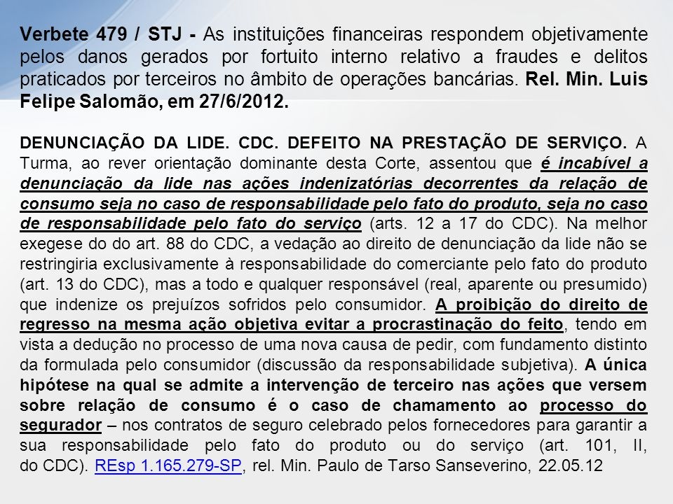 Verbete 479 / STJ - As instituições financeiras respondem objetivamente pelos danos gerados por fortuito interno relativo a fraudes e delitos praticados por terceiros no âmbito de operações bancárias. Rel. Min. Luis Felipe Salomão, em 27/6/2012.