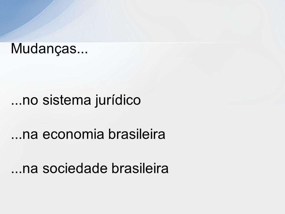 Mudanças... ...no sistema jurídico ...na economia brasileira ...na sociedade brasileira