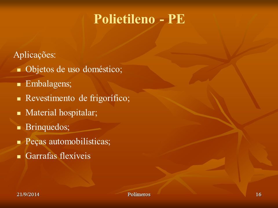 Polietileno - PE Aplicações: Objetos de uso doméstico; Embalagens;