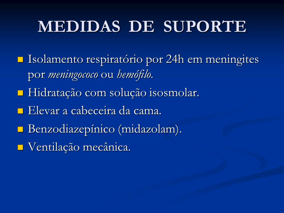 MEDIDAS DE SUPORTE Isolamento respiratório por 24h em meningites por meningococo ou hemófilo. Hidratação com solução isosmolar.