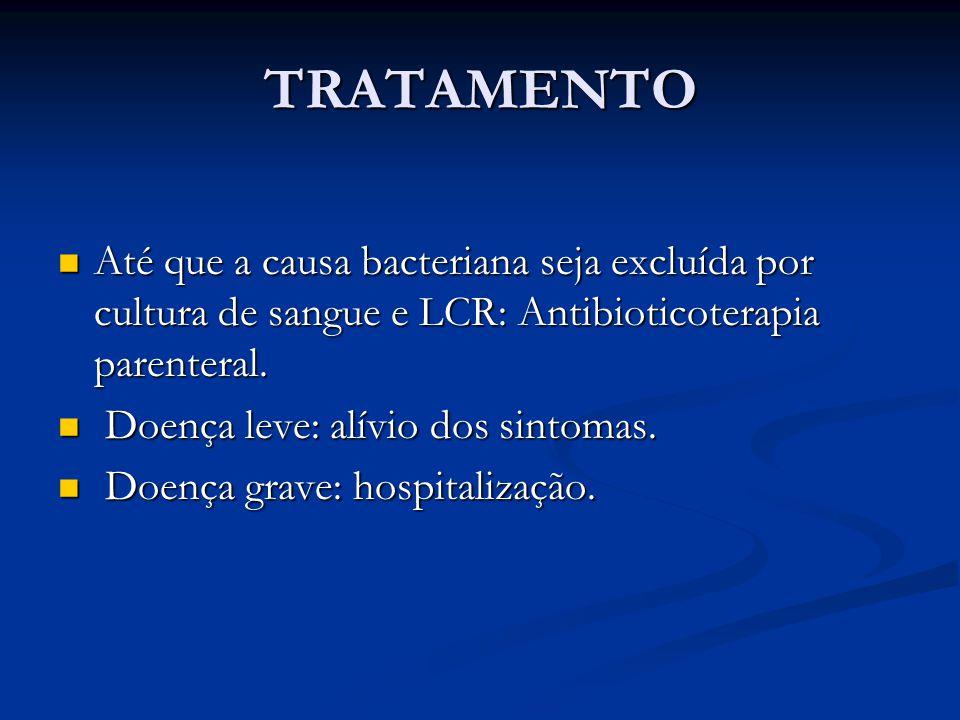 TRATAMENTO Até que a causa bacteriana seja excluída por cultura de sangue e LCR: Antibioticoterapia parenteral.