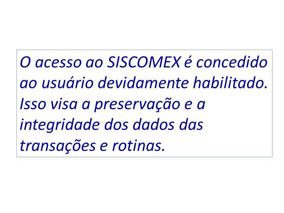 O acesso ao SISCOMEX é concedido ao usuário devidamente habilitado